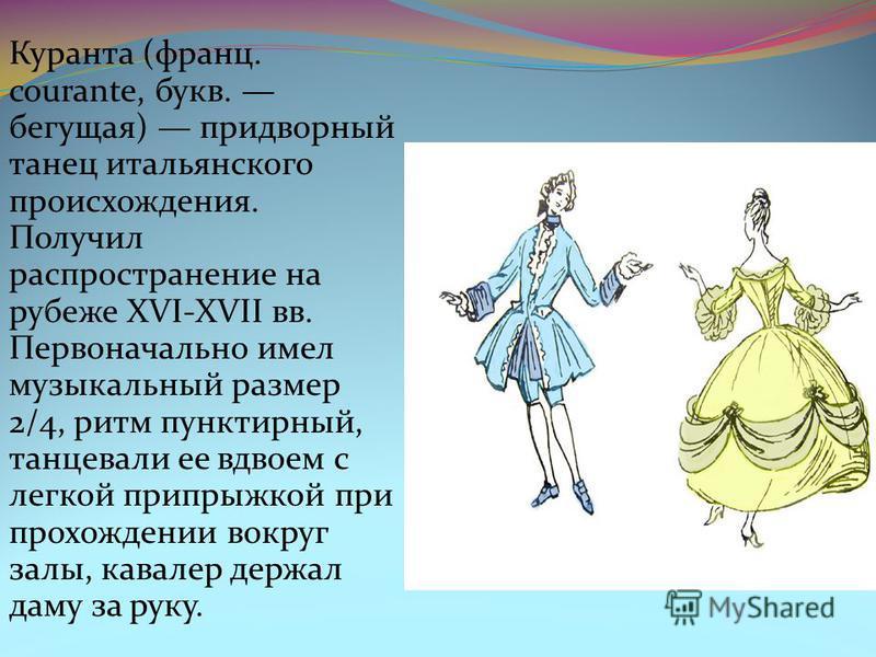 Куранта (франц. courante, букв. бегущая) придворный танец итальянского происхождения. Получил распространение на рубеже XVI-XVII вв. Первоначально имел музыкальный размер 2/4, ритм пунктирный, танцевали ее вдвоем с легкой припрыжкой при прохождении в