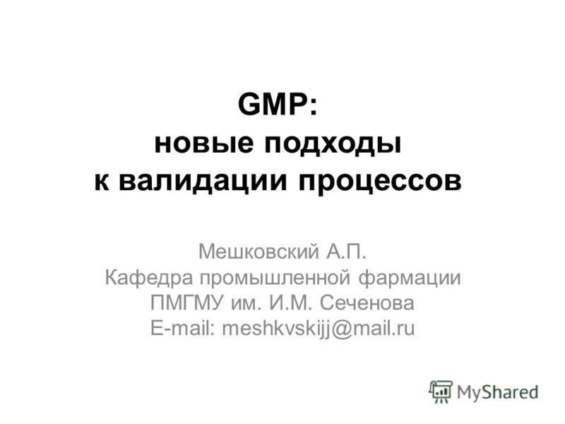 GMP: новые подходы к валидации процессов Мешковский А.П. Кафедра промышленной фармации ПМГМУ им. И.М. Сеченова E-mail: meshkvskijj@mail.ru