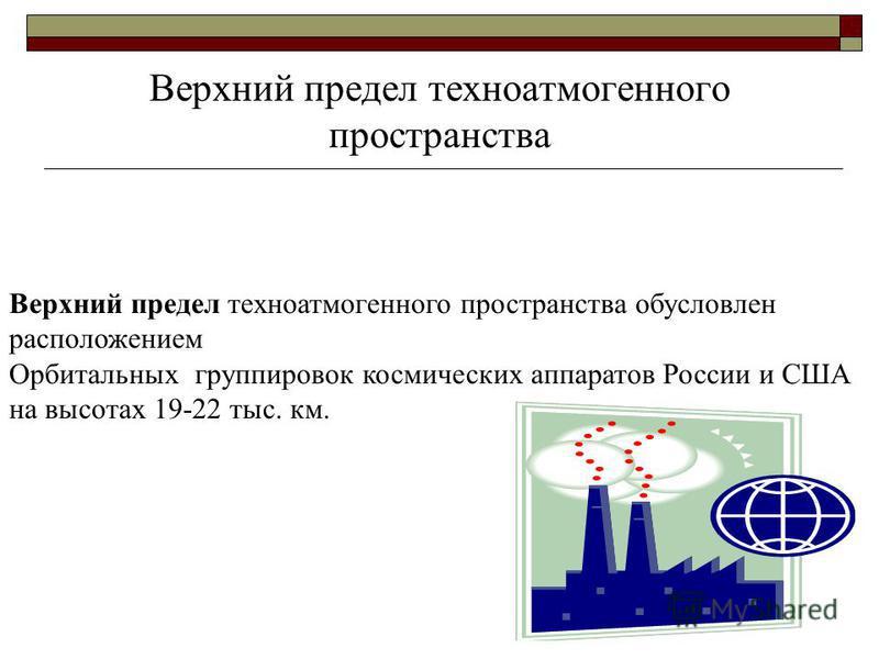Верхний предел техноатмогенного пространства обусловлен расположением Орбитальных группировок космических аппаратов России и США на высотах 19-22 тыс. км. Верхний предел техноатмогенного пространства
