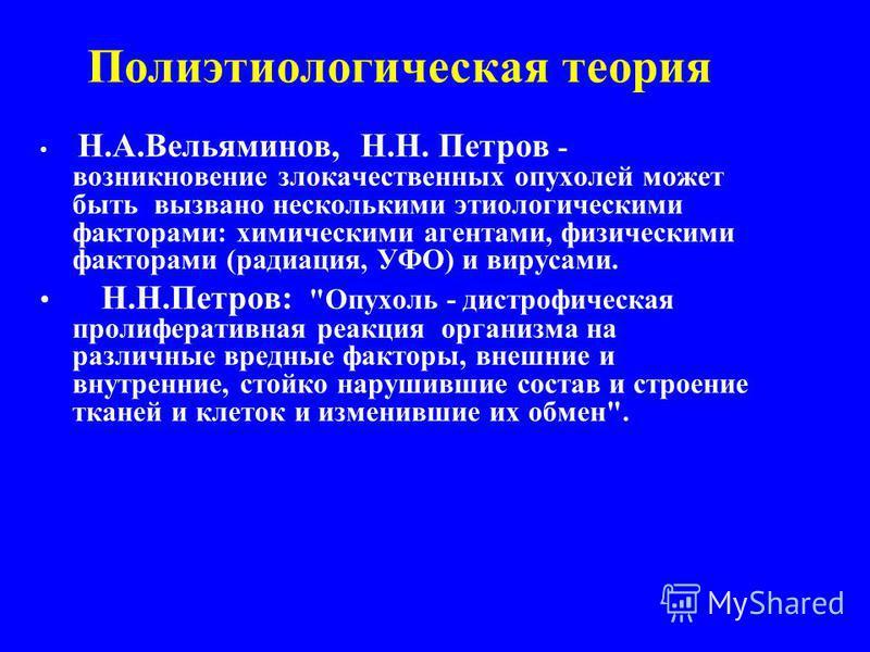 Полиэтиологическая теория Н.А.Вельяминов, Н.Н. Петров - возникновение злокачественных опухолей может быть вызвано несколькими этиологическими факторами: химическими агентами, физическими факторами (радиация, УФО) и вирусами. Н.Н.Петров: