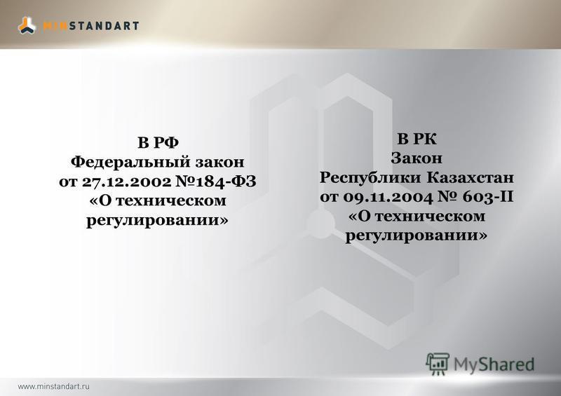 В РФ Федеральный закон от 27.12.2002 184-ФЗ «О техническом регулировании» В РК Закон Республики Казахстан от 09.11.2004 603-II «О техническом регулировании»