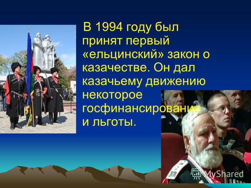 В 1994 году был принят первый «ельцинский» закон о казачестве. Он дал казачьему движению некоторое гос финансирование и льготы.