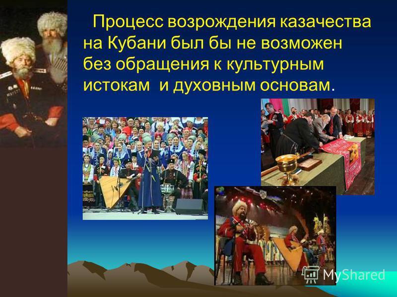 Процесс возрождения казачества на Кубани был бы не возможен без обращения к культурным истокам и духовным основам.