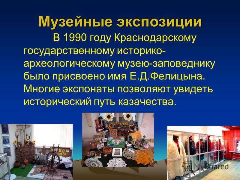 Музейные экспозиции В 1990 году Краснодарскому государственному историко- археологическому музею-заповеднику было присвоено имя Е.Д.Фелицына. Многие экспонаты позволяют увидеть исторический путь казачества.