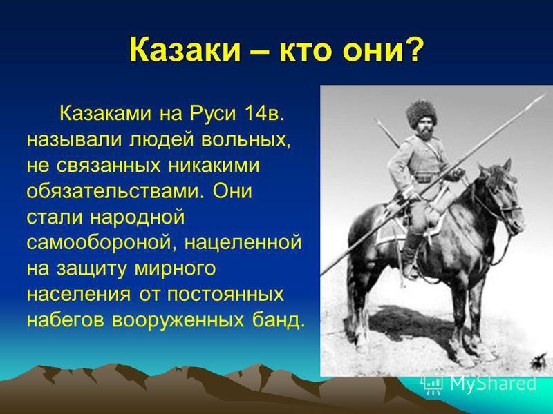 Казаки – кто они? Казаками на Руси 14 в. называли людей вольных, не связанных никакими обязательствами. Они стали народной самообороной, нацеленной на защиту мирного населения от постоянных набегов вооруженных банд.