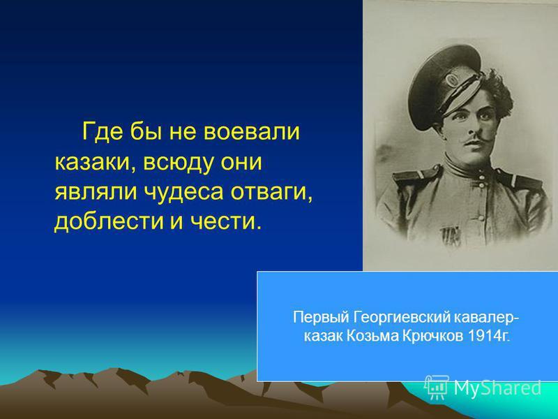 Где бы не воевали казаки, всюду они являли чудеса отваги, доблести и чести. Первый Георгиевский кавалер- казак Козьма Крючков 1914 г.