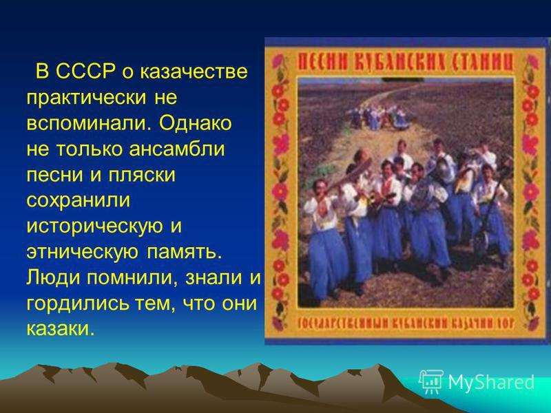 В СССР о казачестве практически не вспоминали. Однако не только ансамбли песни и пляски сохранили историческую и этническую память. Люди помнили, знали и гордились тем, что они казаки.