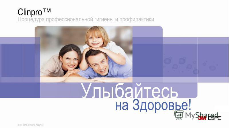 © 3M ESPE all Rights Reserved Clinpro Процедура профессиональной гигиены и профилактики Улыбайтесь на Здоровье!