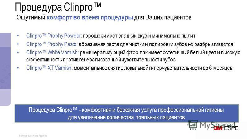 © 3M ESPE all Rights Reserved Clinpro Prophy Powder: порошок имеет сладкий вкус и минимально пылит Clinpro Prophy Paste: абразивная паста для чистки и полировки зубов не разбрызгивается Clinpro White Varnish: реминерализующий фтор-лак имеет эстетичны
