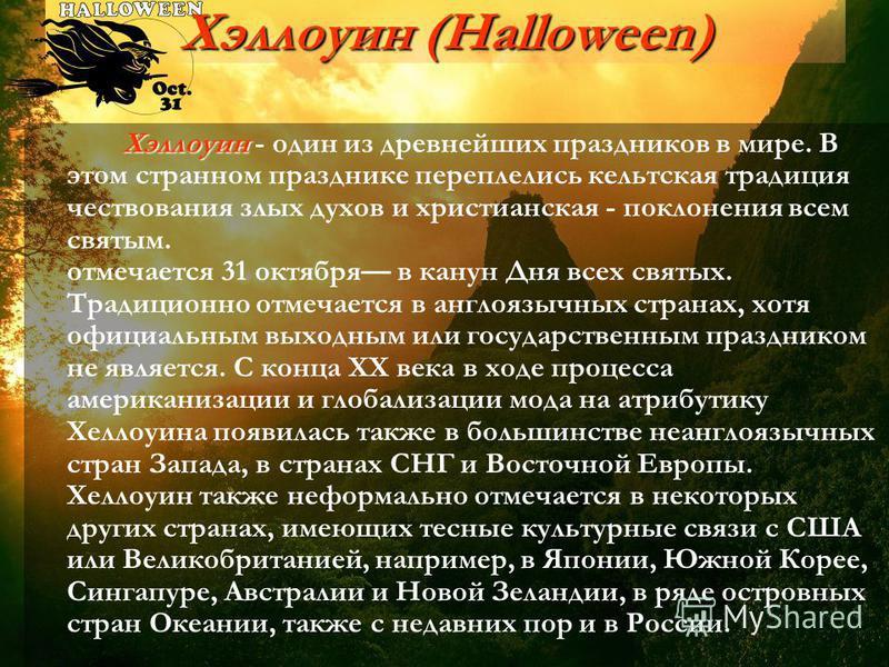 Хэллоуин (Halloween) Хэллоуин Хэллоуин - один из древнейших праздников в мире. В этом странном празднике переплелись кельтская традиция чествования злых духов и христианская - поклонения всем святым. отмечается 31 октября в канун Дня всех святых. Тра