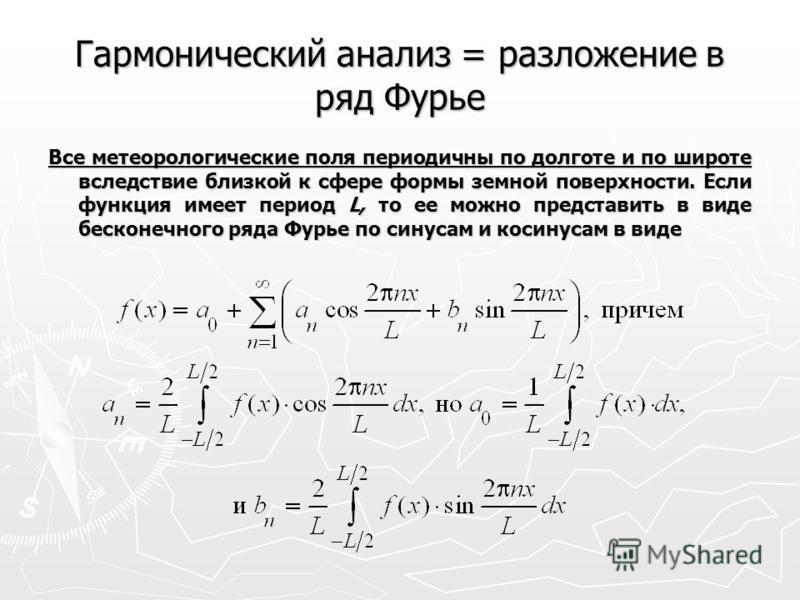 Гармонический анализ = разложение в ряд Фурье Все метеорологические поля периодичны по долготе и по широте вследствие близкой к сфере формы земной поверхности. Если функция имеет период L, то ее можно представить в виде бесконечного ряда Фурье по син