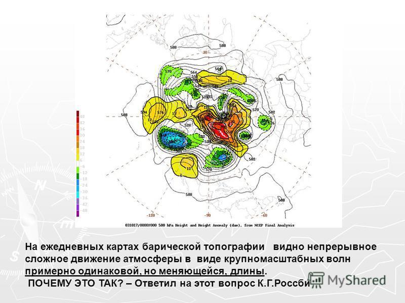 На ежедневных картах барической топографии видно непрерывное сложное движение атмосферы в виде крупномасштабных волн примерно одинаковой, но меняющейся, длины. ПОЧЕМУ ЭТО ТАК? – Ответил на этот вопрос К.Г.Россби