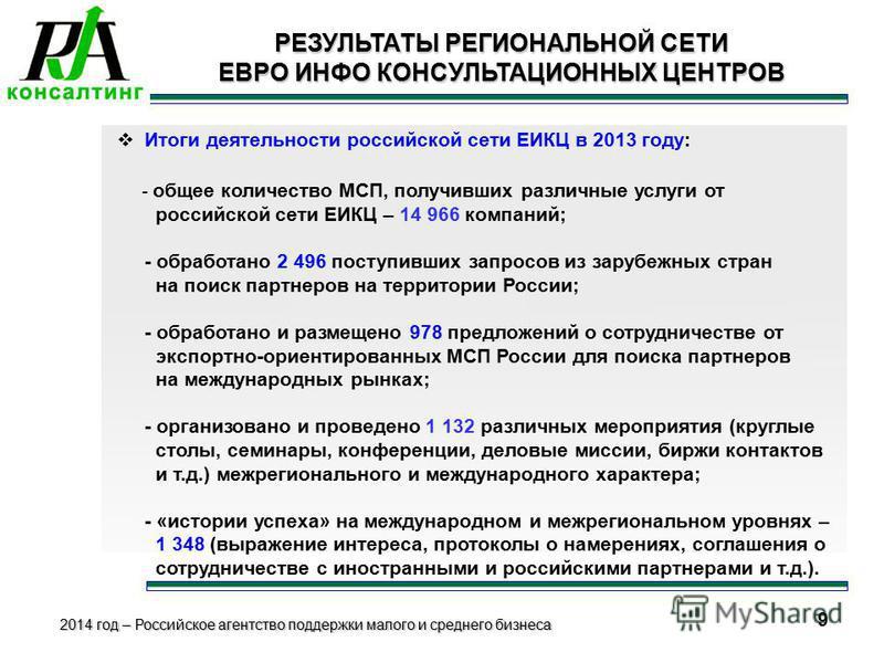 2014 год – Российское агентство поддержки малого и среднего бизнеса 8 РЕЗУЛЬТАТЫ РЕГИОНАЛЬНОЙ СЕТИ ЕВРО ИНФО КОНСУЛЬТАЦИОННЫХ ЦЕНТРОВ Итоги деятельности российской сети ЕИКЦ в 2013 году: - общее количество МСП, получивших различные услуги от российск