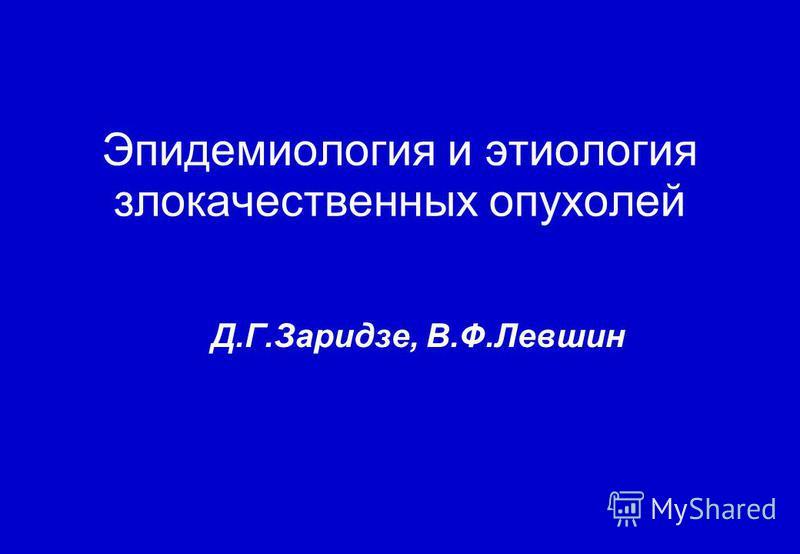 Эпидемиология и этиология злокачественных опухолей Д.Г.Заридзе, В.Ф.Левшин
