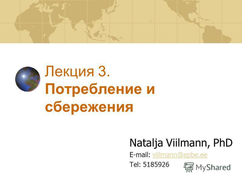 Лекция 3. Потреблении и сбережения Natalja Viilmann, PhD E-mail: viilmann@epbe.eeviilmann@epbe.ee Tel: 5185926