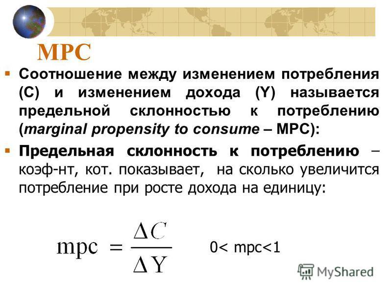 MPC Соотношении между изменениим потребления (С) и изменениим дохода (Y) называется предельной склонностью к потреблению (marginal propensity to consume – МРС): Предельная склонность к потреблению – коэф-нт, кот. показывает, на сколько увеличится пот