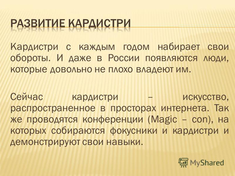 Кардистри с каждым годом набирает свои обороты. И даже в России появляются люди, которые довольно не плохо владеют им. Сейчас кардистри – искусство, распространенное в просторах интернета. Так же проводятся конференции (Magic – con), на которых собир