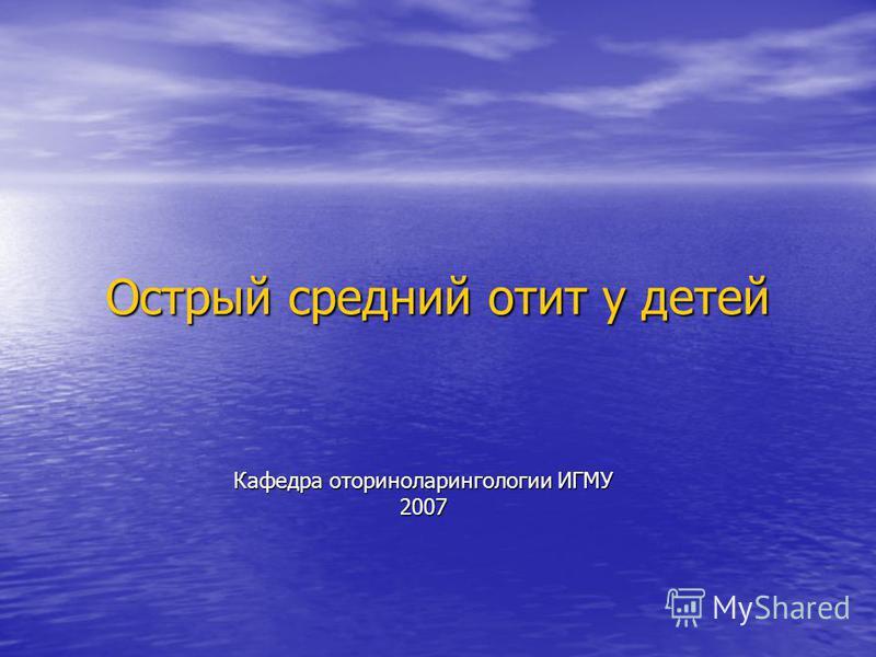 Острый средний отит у детей Кафедра оториноларингологии ИГМУ 2007