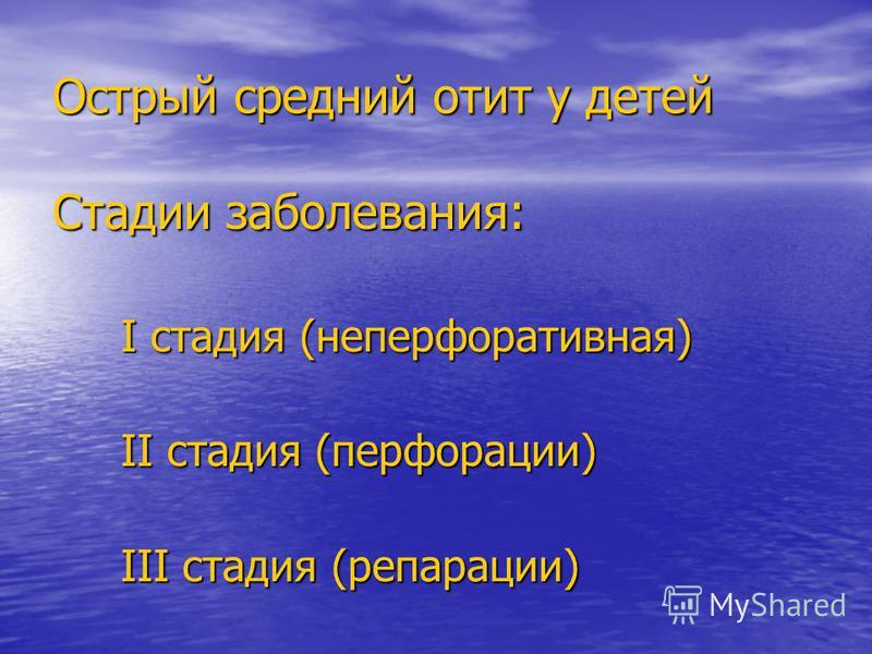 Острый средний отит у детей Стадии заболевания: I стадия (не перфоративная) I стадия (не перфоративная) II стадия (перфорации) II стадия (перфорации) III стадия (репарации) III стадия (репарации)
