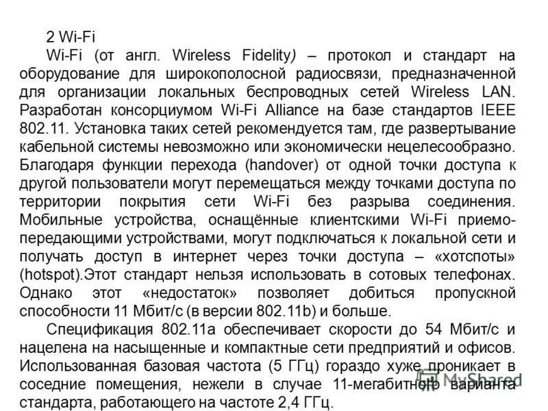 2 Wi-Fi Wi-Fi (от англ. Wireless Fidelity) – протокол и стандарт на оборудование для широкополосной радиосвязи, предназначенной для организации локальных беспроводных сетей Wireless LAN. Разработан консорциумом Wi-Fi Alliance на базе стандартов IEEE