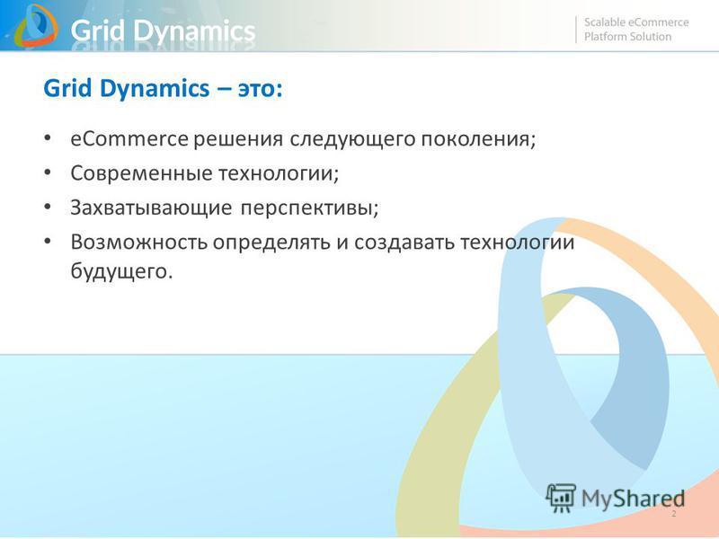 Grid Dynamics – это: eCommerce решения следующего поколения; Современные технологии; Захватывающие перспективы; Возможность определять и создавать технологии будущего. 2
