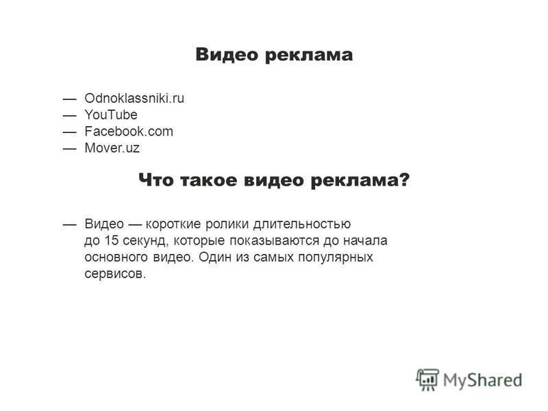 Видео реклама Odnoklassniki.ru YouTube Facebook.com Mover.uz Что такое видео реклама? Видео короткие ролики длительностью до 15 секунд, которые показываются до начала основного видео. Один из самых популярных сервисов.