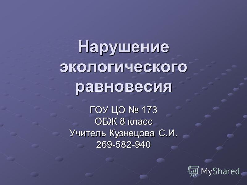 Нарушение экологического равновесия ГОУ ЦО 173 ОБЖ 8 класс Учитель Кузнецова С.И. 269-582-940