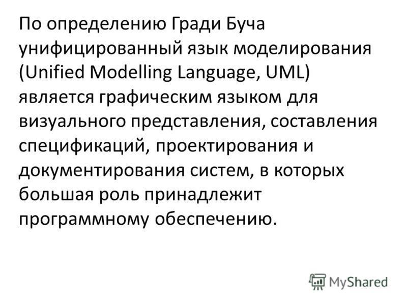 По определению Гради Буча унифицированный язык моделирования (Unified Modelling Language, UML) является графическим языком для визуального представления, составления спецификаций, проектирования и документирования систем, в которых большая роль прина