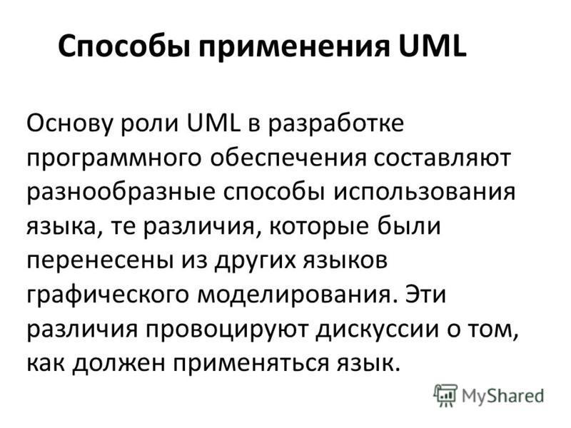 Основу роли UML в разработке программного обеспечения составляют разнообразные способы использования языка, те различия, которые были перенесены из других языков графического моделирования. Эти различия провоцируют дискуссии о том, как должен применя