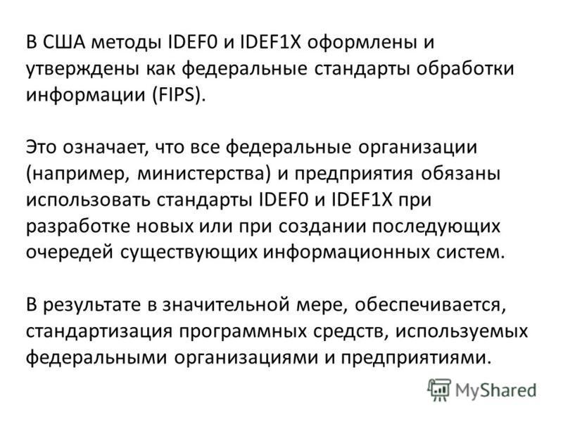 В США методы IDEF0 и IDEF1X оформлены и утверждены как федеральные стандарты обработки информации (FIPS). Это означает, что все федеральные организации (например, министерства) и предприятия обязаны использовать стандарты IDEF0 и IDEF1X при разработк