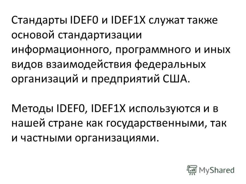 Стандарты IDEF0 и IDEF1X служат также основой стандартизации информационного, программного и иных видов взаимодействия федеральных организаций и предприятий США. Методы IDEF0, IDEF1X используются и в нашей стране как государственными, так и частными