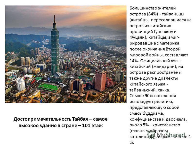 Достопримечательность Тайбэя – самое высокое здание в стране – 101 этаж Большинство жителей острова (84%) - тайваньцы (китайцы, переселившиеся на остров из китайских провинций Гуанчжоу и Фуцзян), китайцы, эмиг рировавшие с материка после окончания В