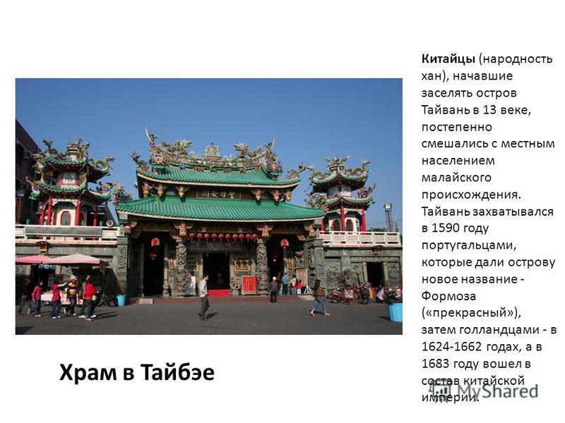 Храм в Тайбэе Китайцы (народность хан), начавшие заселять остров Тайвань в 13 веке, постепенно смешались с местным населением малайского происхождения. Тайвань захватывался в 1590 году португальцами, которые дали острову новое название - Формоза («пр