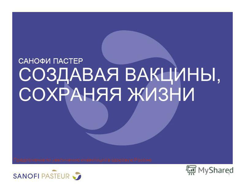 САНОФИ ПАСТЕР СОЗДАВАЯ ВАКЦИНЫ, СОХРАНЯЯ ЖИЗНИ Предложение по увеличению инвестиций в здоровую Россию 1