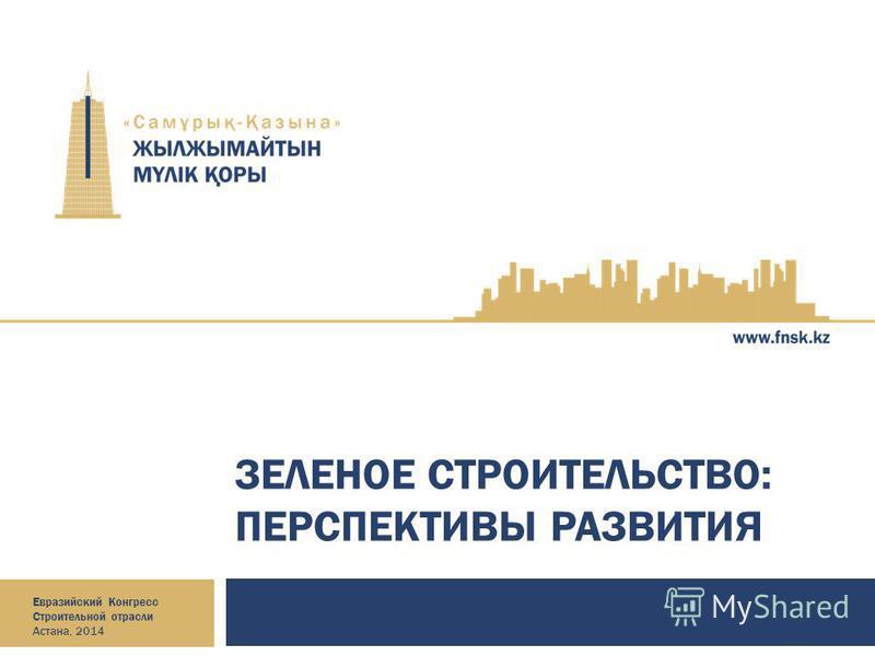 ЗЕЛЕНОЕ СТРОИТЕЛЬСТВО: ПЕРСПЕКТИВЫ РАЗВИТИЯ Евразийский Конгресс Строительной отрасли Астана, 2014