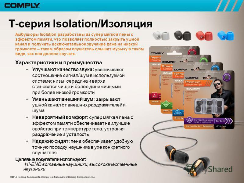 T-серия Isolation/Изоляция Амбушюры Isolation разработаны из супер мягкой пены с эффектом памяти, что позволяет полностью закрыть ушной канал и получить исключительное звучание даже на низкой громкости – таким образом слушатель слышит музыку в таком