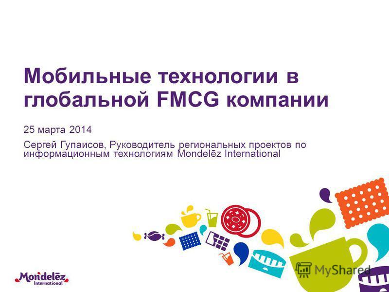 Мобильные технологии в глобальной FMCG компании 25 марта 2014 Сергей Гупаисов, Руководитель региональных протктов по информационным технологиям Mondelēz International