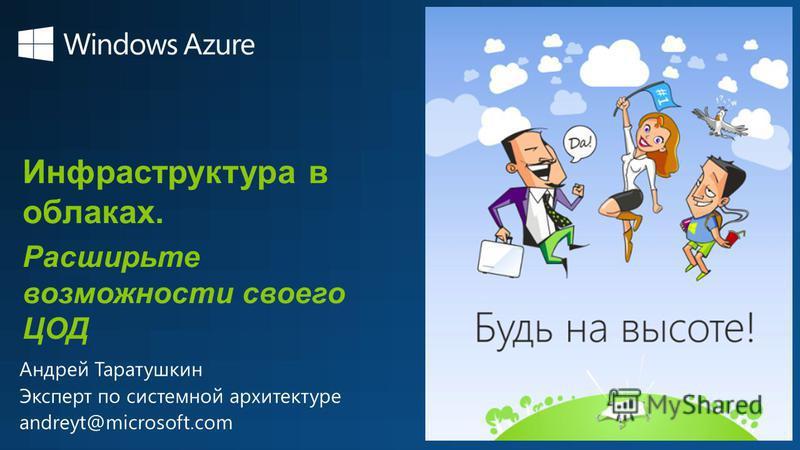 Инфраструктура в облаках. Расширьте возможности своего ЦОД Андрей Таратушкин Эксперт по системной архитектуре andreyt@microsoft.com