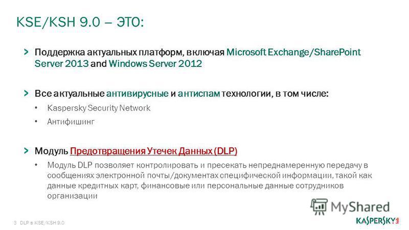3 KSE/KSH 9.0 – ЭТО: DLP в KSE/KSH 9.0 Поддержка актуальных платформ, включая Microsoft Exchange/SharePoint Server 2013 and Windows Server 2012 Все актуальные антивирусные и антиспам технологии, в том числе: Kaspersky Security Network Антифишинг Моду