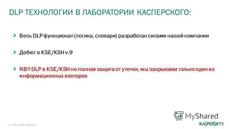 4 DLP ТЕХНОЛОГИИ В ЛАБОРАТОРИИ КАСПЕРСКОГО: DLP в KSE/KSH 9.0 Весь DLP функционал (логика, словари) разработан силами нашей компании Дебют в KSE/KSH v.9 NB!! DLP в KSE/KSH не полная защита от утечек, мы закрываем только один из информационных векторо