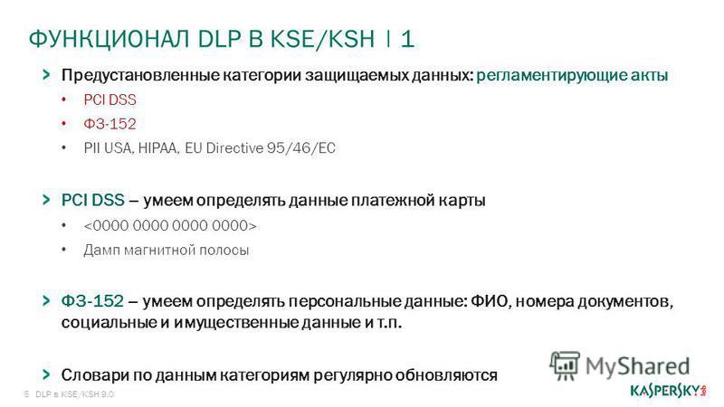 5 ФУНКЦИОНАЛ DLP В KSE/KSH | 1 DLP в KSE/KSH 9.0 Предустановленные категории защищаемых данных: регламентирующие акты PCI DSS ФЗ-152 PII USA, HIPAA, EU Directive 95/46/EC PCI DSS – умеем определять данные платежной карты Дамп магнитной полосы ФЗ-152