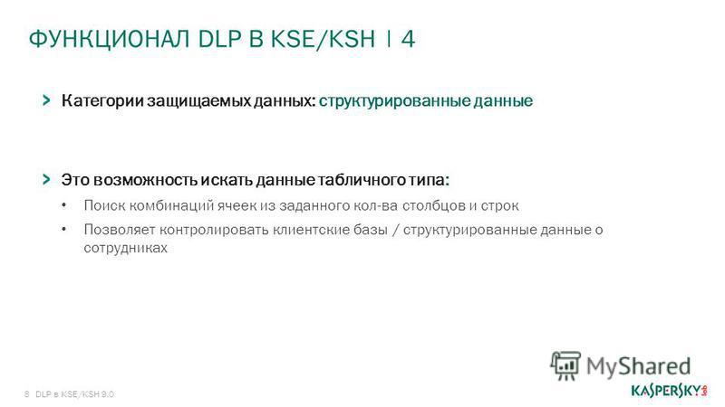 8 ФУНКЦИОНАЛ DLP В KSE/KSH | 4 DLP в KSE/KSH 9.0 Категории защищаемых данных: структурированные данные Это возможность искать данные табличного типа: Поиск комбинаций ячеек из заданного кол-ва столбцов и строк Позволяет контролировать клиентские базы