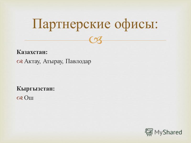 Казахстан: Актау, Атырау, Павлодар Кыргызстан: Ош Партнерские офисы: