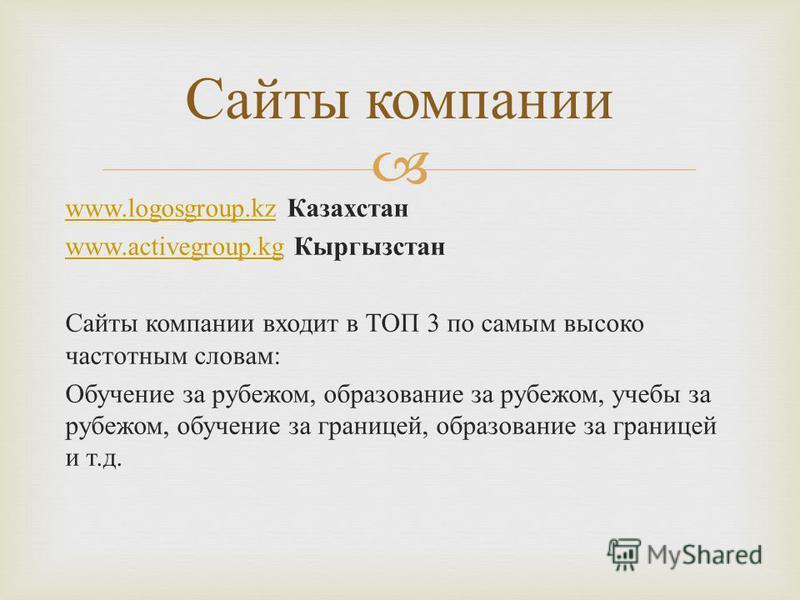 www.logosgroup.kzwww.logosgroup.kz Казахстан www.activegroup.kgwww.activegroup.kg Кыргызстан Сайты компании входит в ТОП 3 по самым высоко частотным словам: Обучение за рубежом, образование за рубежом, учебы за рубежом, обучение за границей, образова