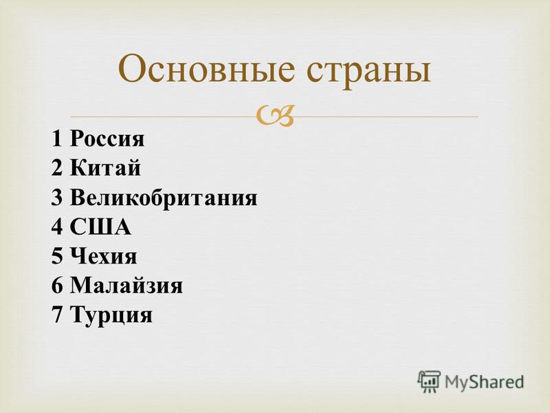Основные страны 1 Россия 2 Китай 3 Великобритания 4 США 5 Чехия 6 Малайзия 7 Турция