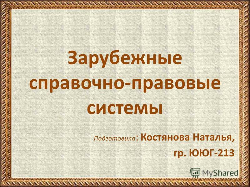 Зарубежные справочно-правовые системы Подготовила : Костянова Наталья, гр. ЮЮГ-213