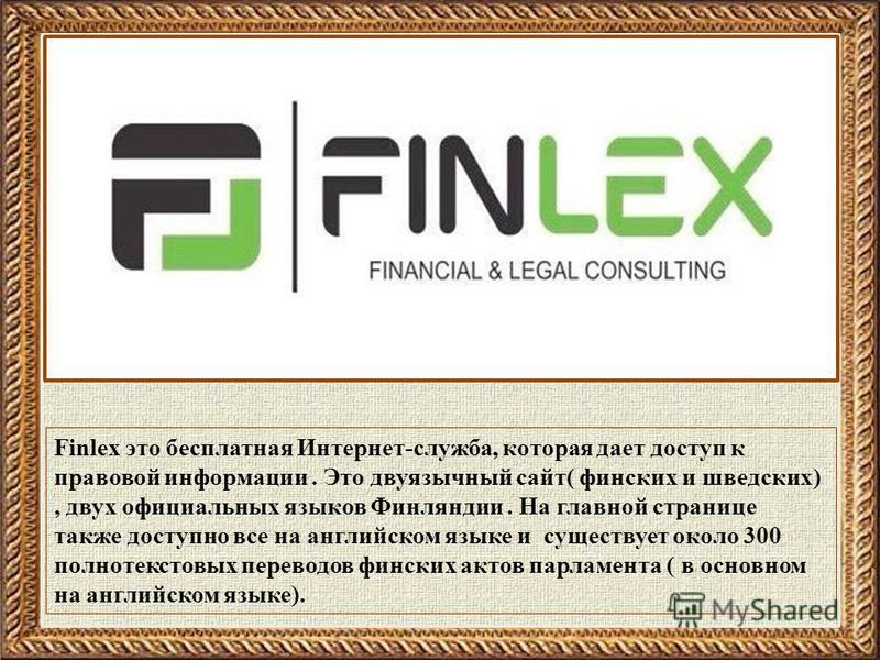 Finlex это бесплатная Интернет-служба, которая дает доступ к правовой информации. Это двуязычный сайт( финских и шведских), двух официальных языков Финляндии. На главной странице также доступно все на английском языке и существует около 300 полнотекс