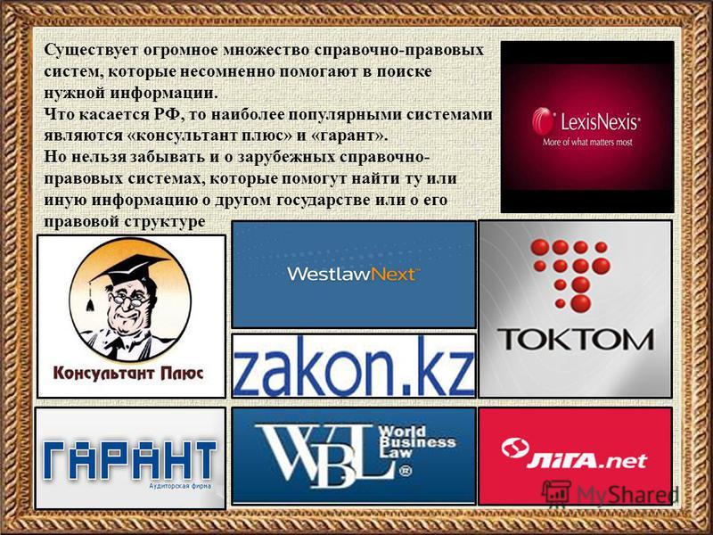 Существует огромное множество справочно-правовых систем, которые несомненно помогают в поиске нужной информации. Что касается РФ, то наиболее популярными системами являются «консультант плюс» и «гарант». Но нельзя забывать и о зарубежных справочно- п