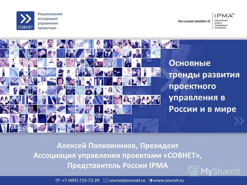 Алексей Полковников, Президент Ассоциация управления проектами «СОВНЕТ», Представитель России IPMA Основные тренды развития проектного управления в России и в мире