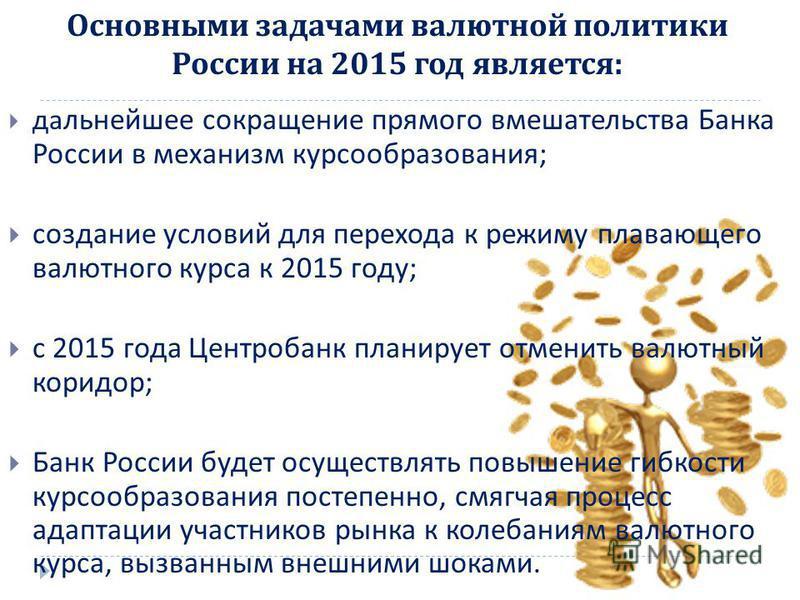 дальнейшее сокращение прямого вмешательства Банка России в механизм курсообразования ; создание условий для перехода к режиму плавающего валютного курса к 2015 году ; с 2015 года Центробанк планирует отменить валютный коридор ; Банк России будет осущ